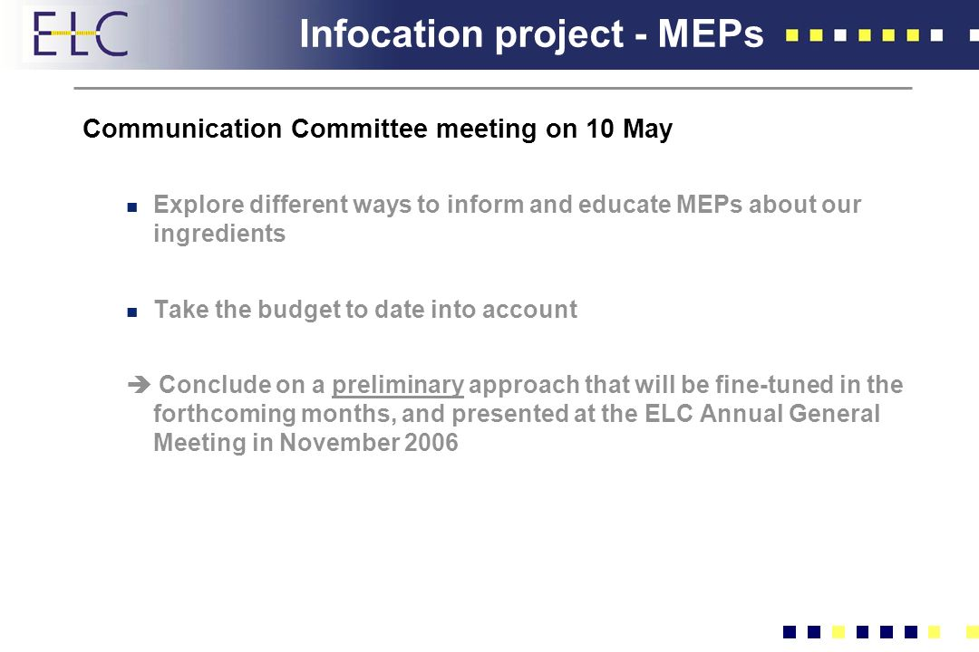 Infocation project - MEPs Communication Committee meeting on 10 May n Explore different ways to inform and educate MEPs about our ingredients n Take the budget to date into account Conclude on a preliminary approach that will be fine-tuned in the forthcoming months, and presented at the ELC Annual General Meeting in November 2006