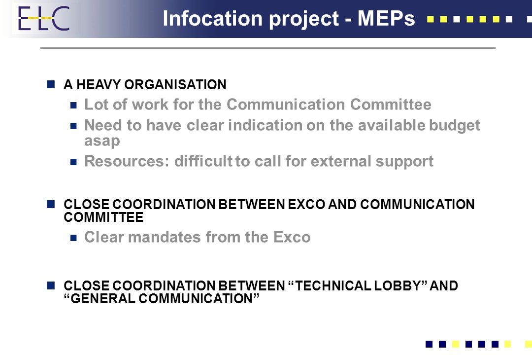 Infocation project - MEPs nA HEAVY ORGANISATION n Lot of work for the Communication Committee n Need to have clear indication on the available budget asap n Resources: difficult to call for external support nCLOSE COORDINATION BETWEEN EXCO AND COMMUNICATION COMMITTEE n Clear mandates from the Exco nCLOSE COORDINATION BETWEEN TECHNICAL LOBBY AND GENERAL COMMUNICATION