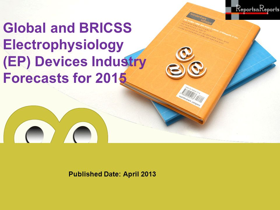 Published Date: April 2013 Global and BRICSS Electrophysiology (EP) Devices Industry Forecasts for 2015