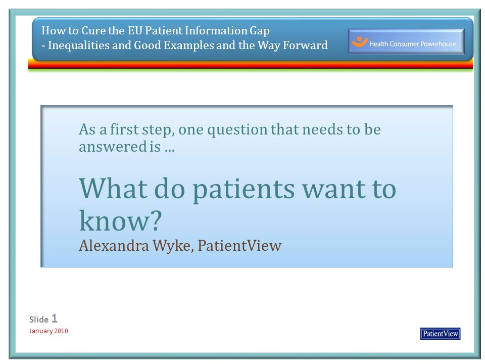 Click to edit Master title style Click to edit Master subtitle style 12/31/20131 Slide 1 January 2010 Slide 1 January 2010 How to Cure the EU Patient Information Gap - Inequalities and Good Examples and the Way Forward As a first step, one question that needs to be answered is...