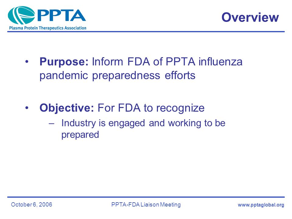 October 6, 2006PPTA-FDA Liaison Meeting Overview Purpose: Inform FDA of PPTA influenza pandemic preparedness efforts Objective: For FDA to recognize –Industry is engaged and working to be prepared