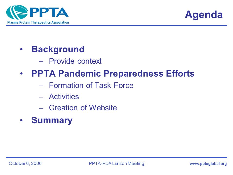 October 6, 2006PPTA-FDA Liaison Meeting Agenda Background –Provide context PPTA Pandemic Preparedness Efforts –Formation of Task Force –Activities –Creation of Website Summary