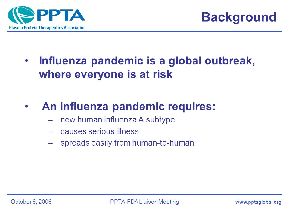 October 6, 2006PPTA-FDA Liaison Meeting Background Influenza pandemic is a global outbreak, where everyone is at risk An influenza pandemic requires: –new human influenza A subtype –causes serious illness –spreads easily from human-to-human