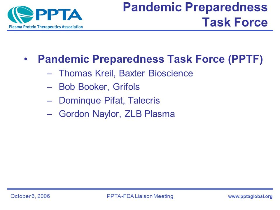 October 6, 2006PPTA-FDA Liaison Meeting Pandemic Preparedness Task Force Pandemic Preparedness Task Force (PPTF) –Thomas Kreil, Baxter Bioscience –Bob Booker, Grifols –Dominque Pifat, Talecris –Gordon Naylor, ZLB Plasma