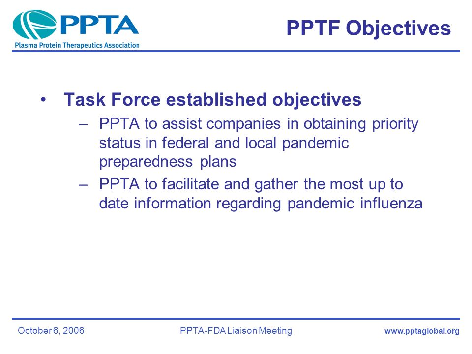 October 6, 2006PPTA-FDA Liaison Meeting PPTF Objectives Task Force established objectives –PPTA to assist companies in obtaining priority status in federal and local pandemic preparedness plans –PPTA to facilitate and gather the most up to date information regarding pandemic influenza