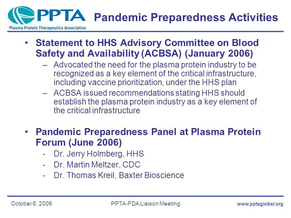 October 6, 2006PPTA-FDA Liaison Meeting Pandemic Preparedness Activities Statement to HHS Advisory Committee on Blood Safety and Availability (ACBSA) (January 2006) –Advocated the need for the plasma protein industry to be recognized as a key element of the critical infrastructure, including vaccine prioritization, under the HHS plan –ACBSA issued recommendations stating HHS should establish the plasma protein industry as a key element of the critical infrastructure Pandemic Preparedness Panel at Plasma Protein Forum (June 2006) -Dr.