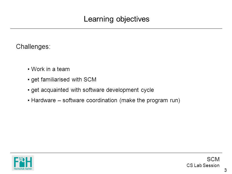 SCM CS Lab Session 3 Learning objectives Challenges: Work in a team get familiarised with SCM get acquainted with software development cycle Hardware – software coordination (make the program run)