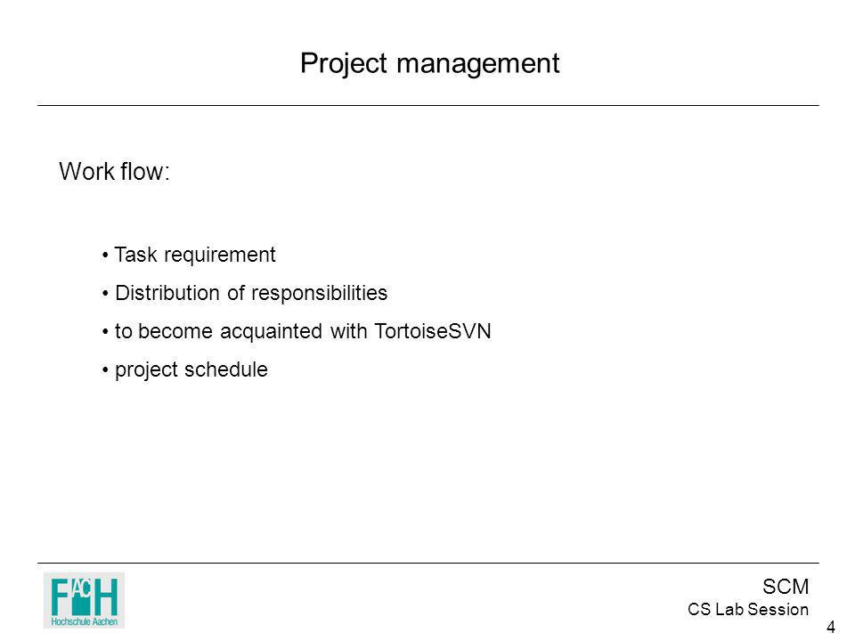 SCM CS Lab Session 4 Project management Work flow: Task requirement Distribution of responsibilities to become acquainted with TortoiseSVN project schedule