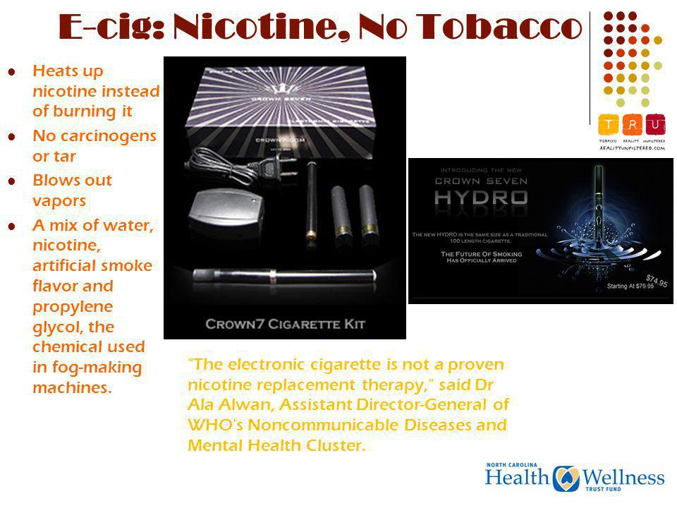 E-cig: Nicotine, No Tobacco Heats up nicotine instead of burning it No carcinogens or tar Blows out vapors A mix of water, nicotine, artificial smoke flavor and propylene glycol, the chemical used in fog-making machines.