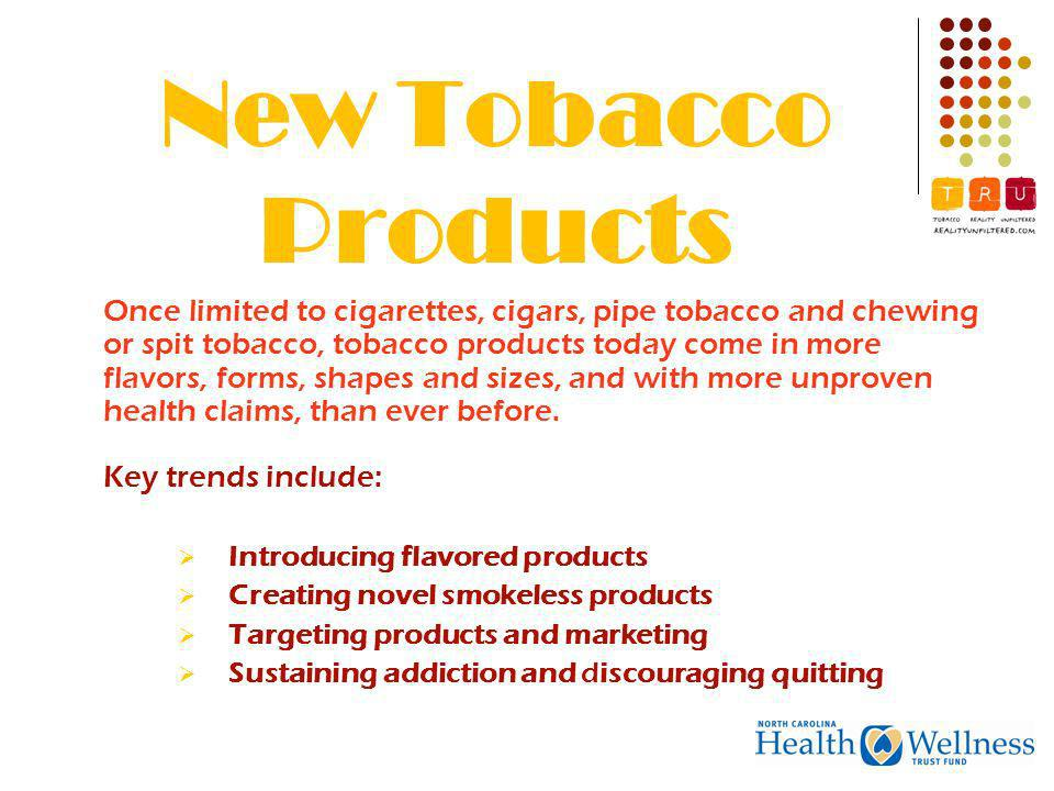New Tobacco Products Once limited to cigarettes, cigars, pipe tobacco and chewing or spit tobacco, tobacco products today come in more flavors, forms, shapes and sizes, and with more unproven health claims, than ever before.