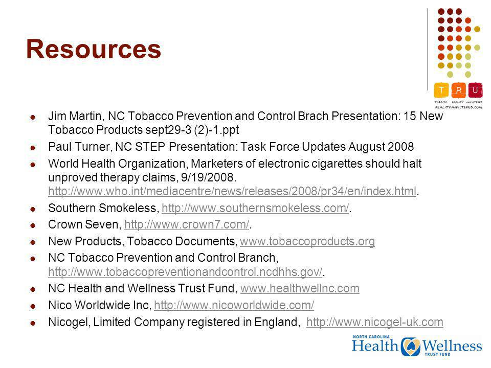 Resources Jim Martin, NC Tobacco Prevention and Control Brach Presentation: 15 New Tobacco Products sept29-3 (2)-1.ppt Paul Turner, NC STEP Presentation: Task Force Updates August 2008 World Health Organization, Marketers of electronic cigarettes should halt unproved therapy claims, 9/19/2008.