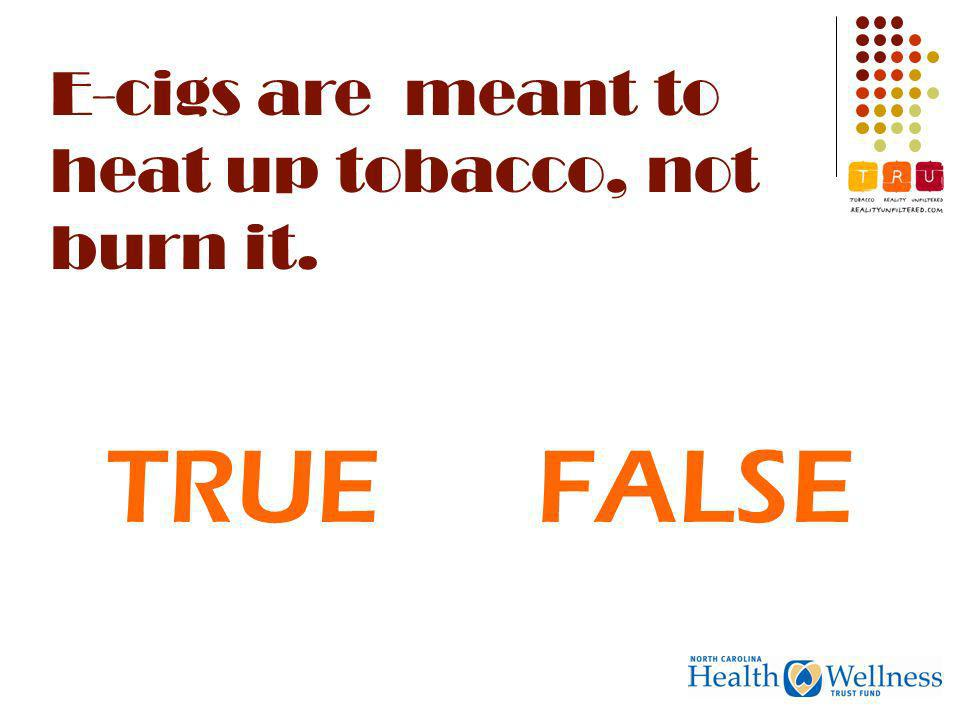 E-cigs are meant to heat up tobacco, not burn it. TRUEFALSE