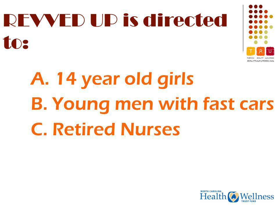 REVVED UP is directed to: B. Young men with fast cars C. Retired Nurses A. 14 year old girls