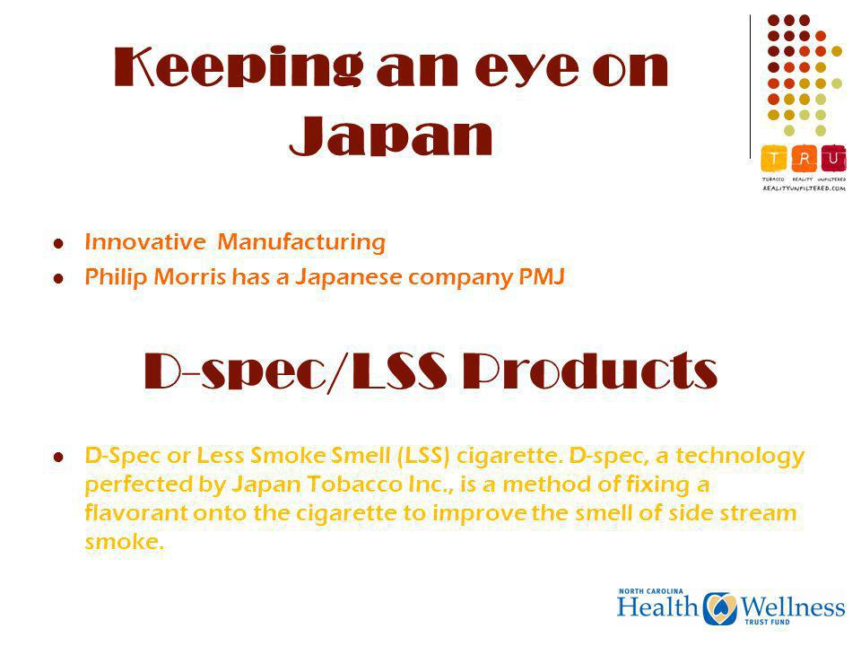 Keeping an eye on Japan Innovative Manufacturing Philip Morris has a Japanese company PMJ D-spec/LSS Products D-Spec or Less Smoke Smell (LSS) cigarette.