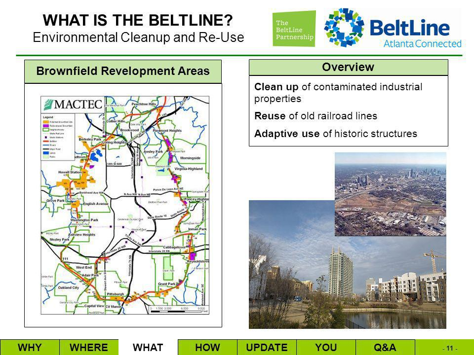 - 11 - Overview Brownfield Revelopment Areas Clean up of contaminated industrial properties Reuse of old railroad lines Adaptive use of historic structures WHYWHEREWHATHOWUPDATEQ&AYOU Environmental Cleanup and Re-Use WHAT IS THE BELTLINE