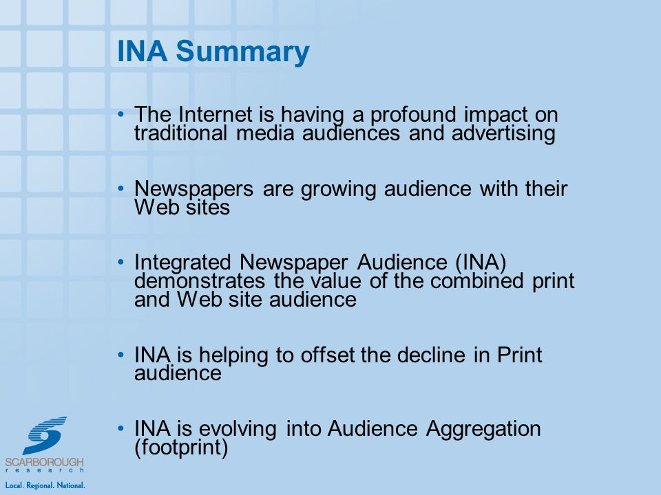 INA Summary The Internet is having a profound impact on traditional media audiences and advertising Newspapers are growing audience with their Web sites Integrated Newspaper Audience (INA) demonstrates the value of the combined print and Web site audience INA is helping to offset the decline in Print audience INA is evolving into Audience Aggregation (footprint)