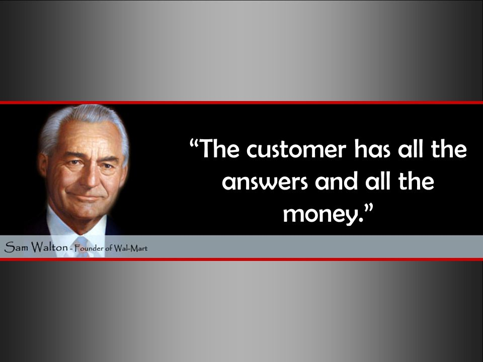 The customer has all the answers and all the money.