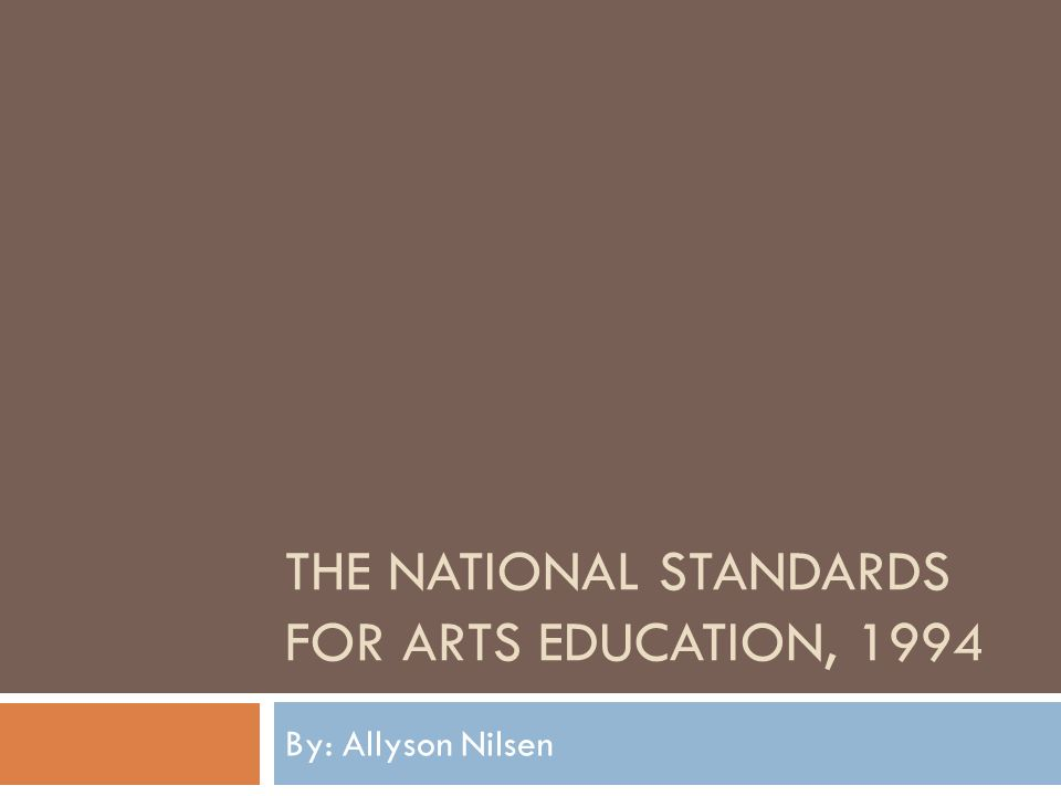 THE NATIONAL STANDARDS FOR ARTS EDUCATION, 1994 By: Allyson Nilsen
