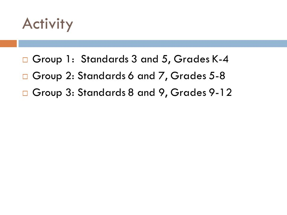 Activity Group 1: Standards 3 and 5, Grades K-4 Group 2: Standards 6 and 7, Grades 5-8 Group 3: Standards 8 and 9, Grades 9-12