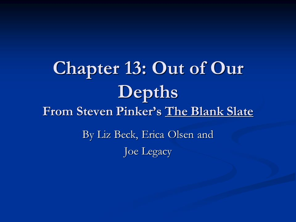 Chapter 13: Out of Our Depths From Steven Pinkers The Blank Slate By Liz Beck, Erica Olsen and Joe Legacy