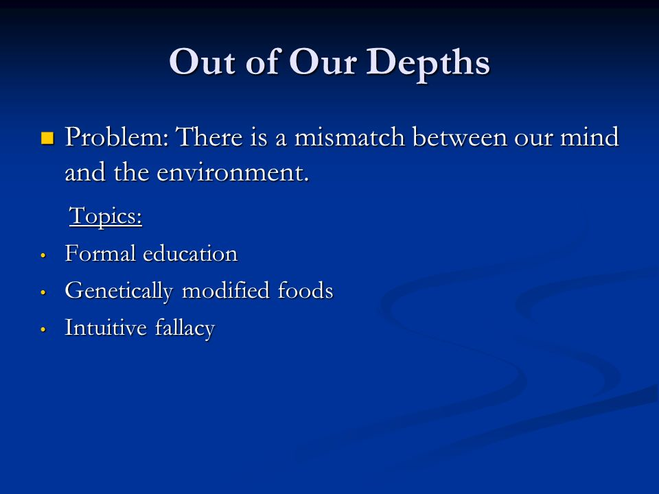 Out of Our Depths Problem: There is a mismatch between our mind and the environment.