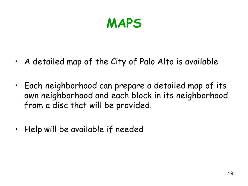 19 MAPS A detailed map of the City of Palo Alto is available Each neighborhood can prepare a detailed map of its own neighborhood and each block in its neighborhood from a disc that will be provided.