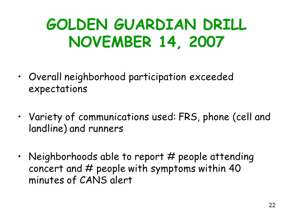 22 GOLDEN GUARDIAN DRILL NOVEMBER 14, 2007 Overall neighborhood participation exceeded expectations Variety of communications used: FRS, phone (cell and landline) and runners Neighborhoods able to report # people attending concert and # people with symptoms within 40 minutes of CANS alert