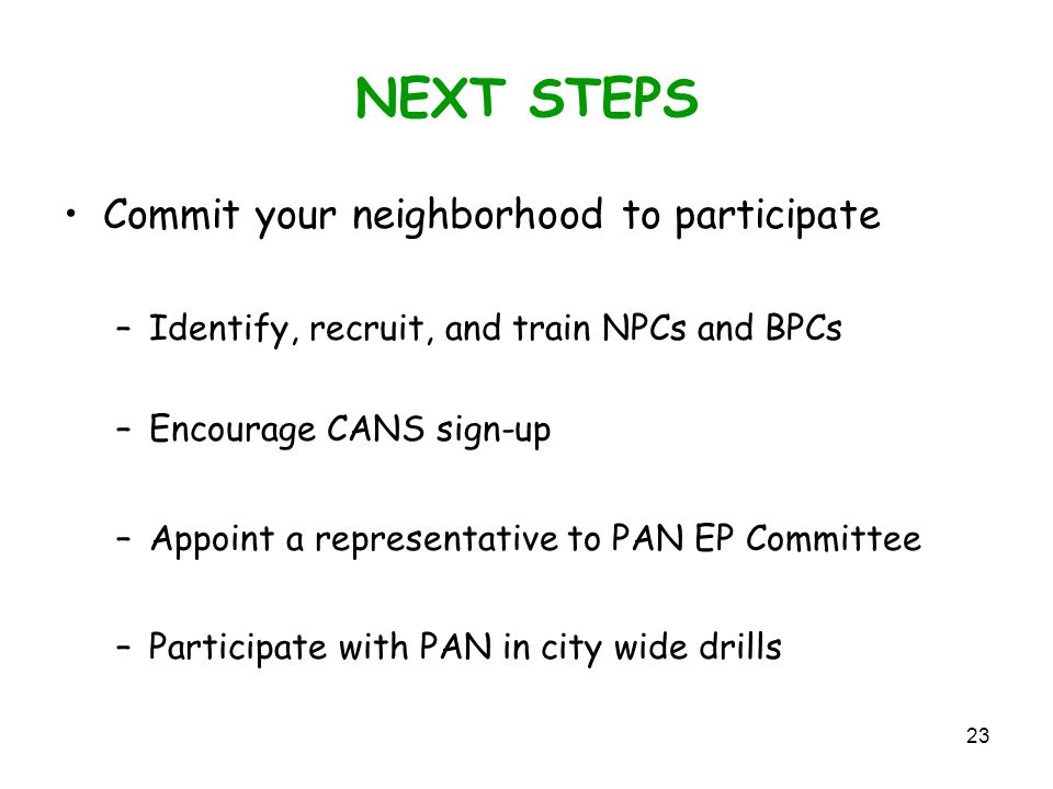 23 NEXT STEPS Commit your neighborhood to participate –Identify, recruit, and train NPCs and BPCs –Encourage CANS sign-up –Appoint a representative to PAN EP Committee –Participate with PAN in city wide drills