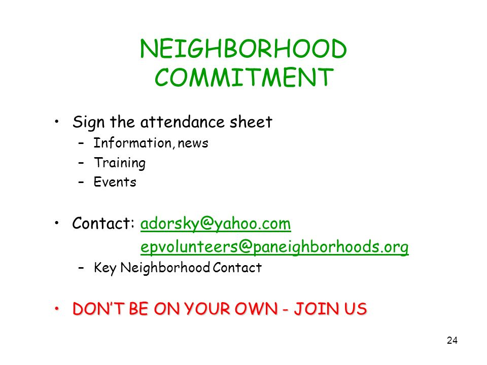 24 NEIGHBORHOOD COMMITMENT Sign the attendance sheet –Information, news –Training –Events Contact:  –Key Neighborhood Contact DONT BE ON YOUR OWN - JOIN USDONT BE ON YOUR OWN - JOIN US