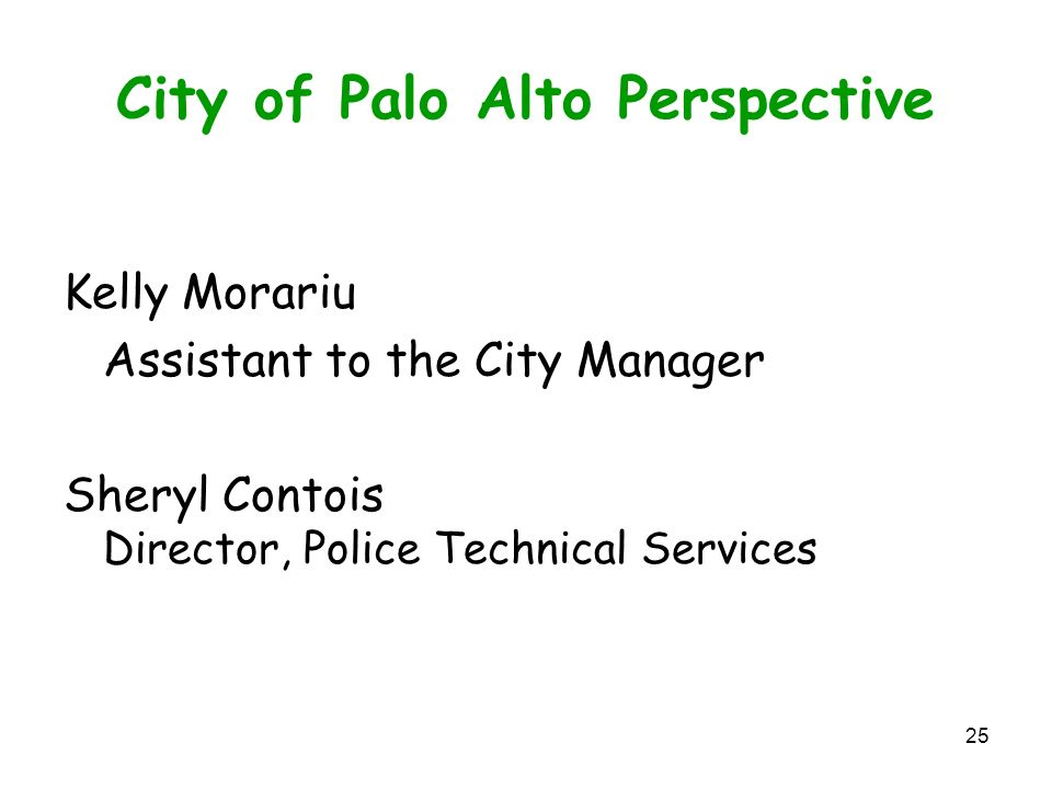 25 City of Palo Alto Perspective Kelly Morariu Assistant to the City Manager Sheryl Contois Director, Police Technical Services
