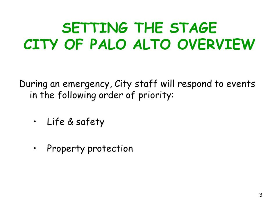 3 SETTING THE STAGE CITY OF PALO ALTO OVERVIEW During an emergency, City staff will respond to events in the following order of priority: Life & safety Property protection