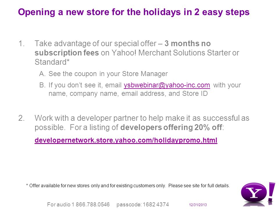 12/31/2013 For audio 1 866.788.0546 passcode: 1682 4374 Opening a new store for the holidays in 2 easy steps 1.Take advantage of our special offer – 3 months no subscription fees on Yahoo.