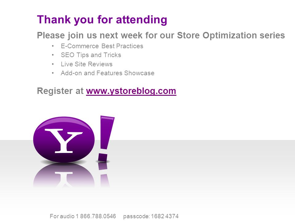 For audio 1 866.788.0546 passcode: 1682 4374 Please join us next week for our Store Optimization series E-Commerce Best Practices SEO Tips and Tricks Live Site Reviews Add-on and Features Showcase Register at www.ystoreblog.comwww.ystoreblog.com Thank you for attending