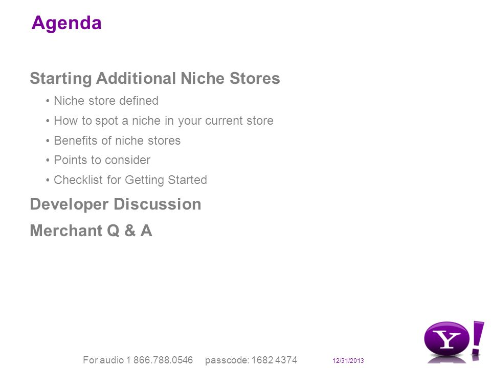 12/31/2013 For audio 1 866.788.0546 passcode: 1682 4374 Agenda Starting Additional Niche Stores Niche store defined How to spot a niche in your current store Benefits of niche stores Points to consider Checklist for Getting Started Developer Discussion Merchant Q & A