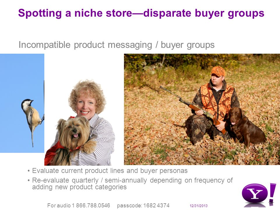 12/31/2013 For audio 1 866.788.0546 passcode: 1682 4374 Spotting a niche storedisparate buyer groups Incompatible product messaging / buyer groups Evaluate current product lines and buyer personas Re-evaluate quarterly / semi-annually depending on frequency of adding new product categories