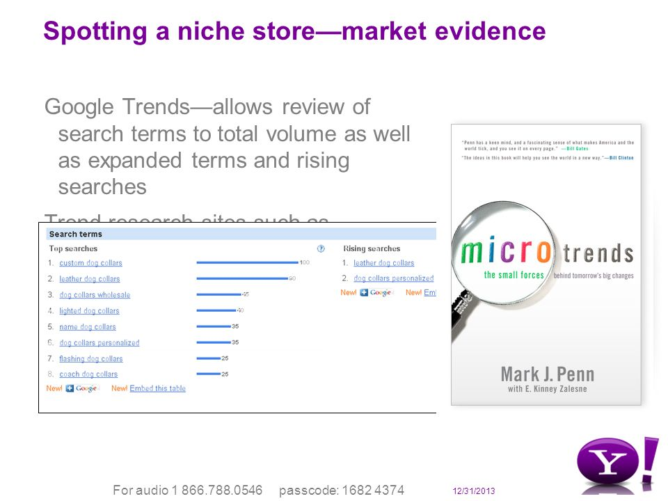 12/31/2013 For audio 1 866.788.0546 passcode: 1682 4374 Spotting a niche storemarket evidence Google Trendsallows review of search terms to total volume as well as expanded terms and rising searches Trend research sites such as springwise.com trendwatching.com Manufacturersnew product launches Media and product evangelists in your vertical markets