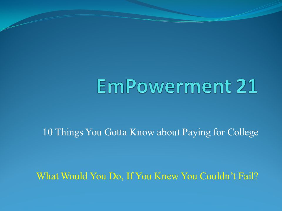 10 Things You Gotta Know about Paying for College What Would You Do, If You Knew You Couldnt Fail