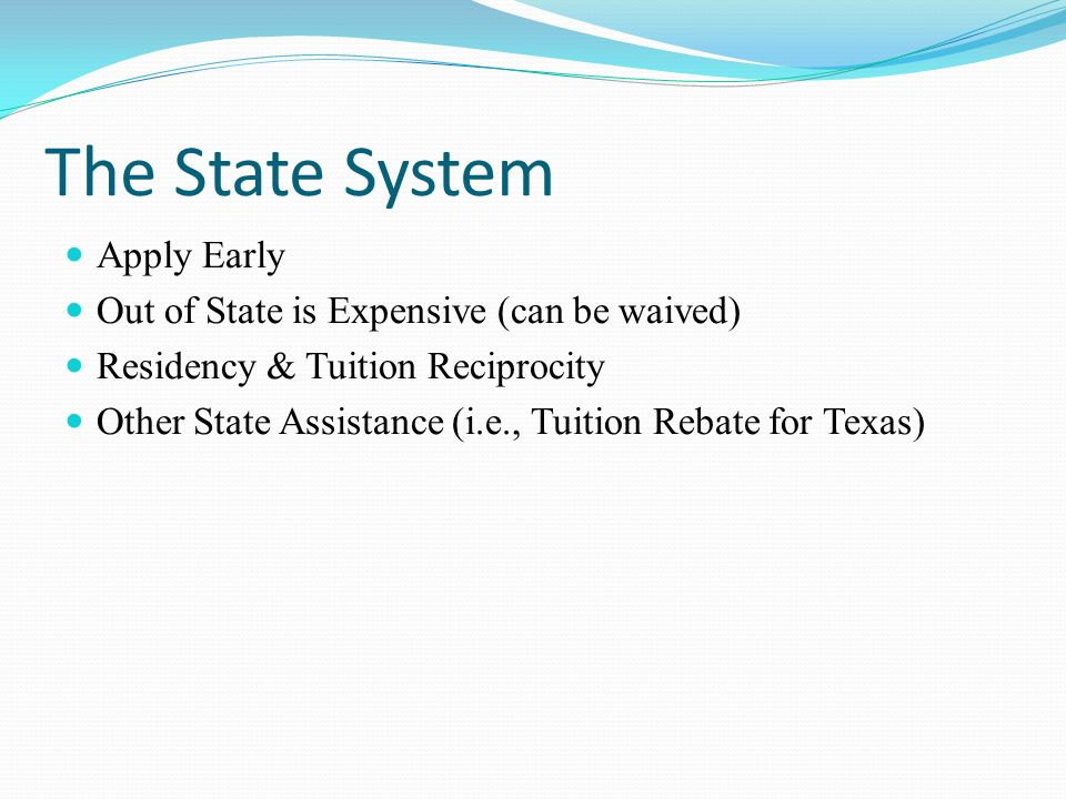 The State System Apply Early Out of State is Expensive (can be waived) Residency & Tuition Reciprocity Other State Assistance (i.e., Tuition Rebate for Texas)