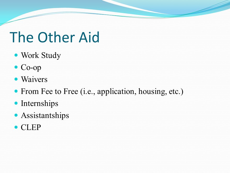 The Other Aid Work Study Co-op Waivers From Fee to Free (i.e., application, housing, etc.) Internships Assistantships CLEP