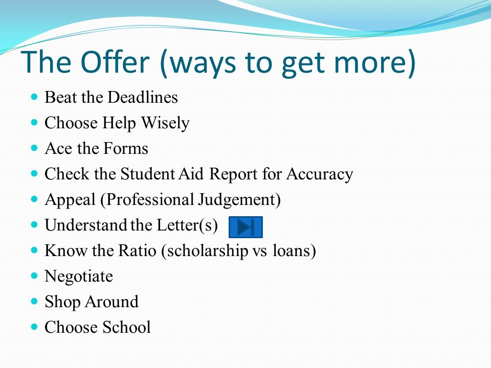 The Offer (ways to get more) Beat the Deadlines Choose Help Wisely Ace the Forms Check the Student Aid Report for Accuracy Appeal (Professional Judgement) Understand the Letter(s) Know the Ratio (scholarship vs loans) Negotiate Shop Around Choose School
