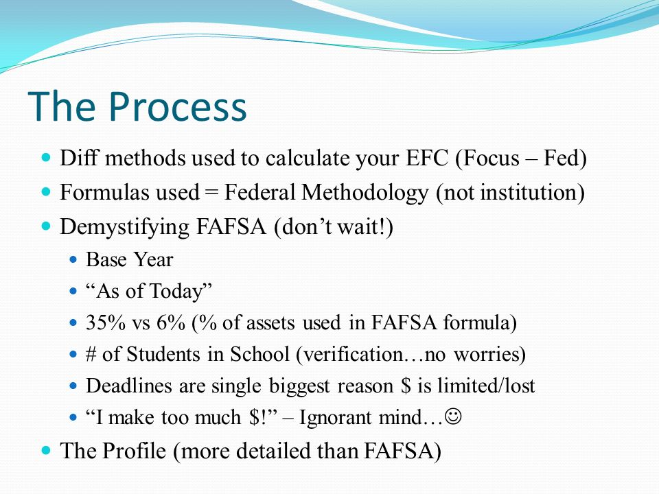 The Process Diff methods used to calculate your EFC (Focus – Fed) Formulas used = Federal Methodology (not institution) Demystifying FAFSA (dont wait!) Base Year As of Today 35% vs 6% (% of assets used in FAFSA formula) # of Students in School (verification…no worries) Deadlines are single biggest reason $ is limited/lost I make too much $.