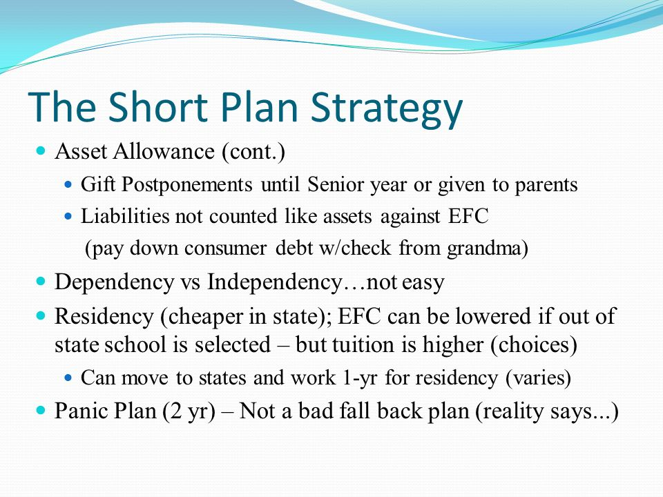 The Short Plan Strategy Asset Allowance (cont.) Gift Postponements until Senior year or given to parents Liabilities not counted like assets against EFC (pay down consumer debt w/check from grandma) Dependency vs Independency…not easy Residency (cheaper in state); EFC can be lowered if out of state school is selected – but tuition is higher (choices) Can move to states and work 1-yr for residency (varies) Panic Plan (2 yr) – Not a bad fall back plan (reality says...)