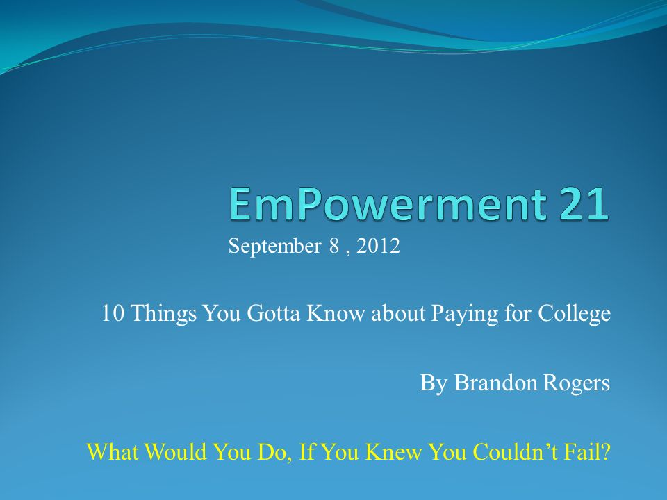 10 Things You Gotta Know about Paying for College By Brandon Rogers What Would You Do, If You Knew You Couldnt Fail.