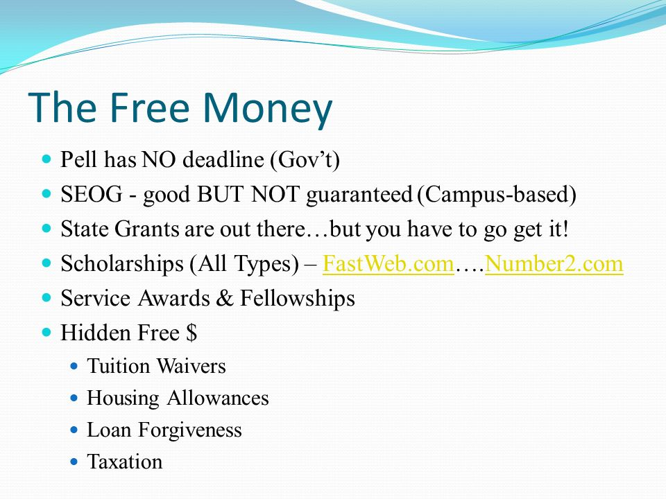 The Free Money Pell has NO deadline (Govt) SEOG - good BUT NOT guaranteed (Campus-based) State Grants are out there…but you have to go get it.