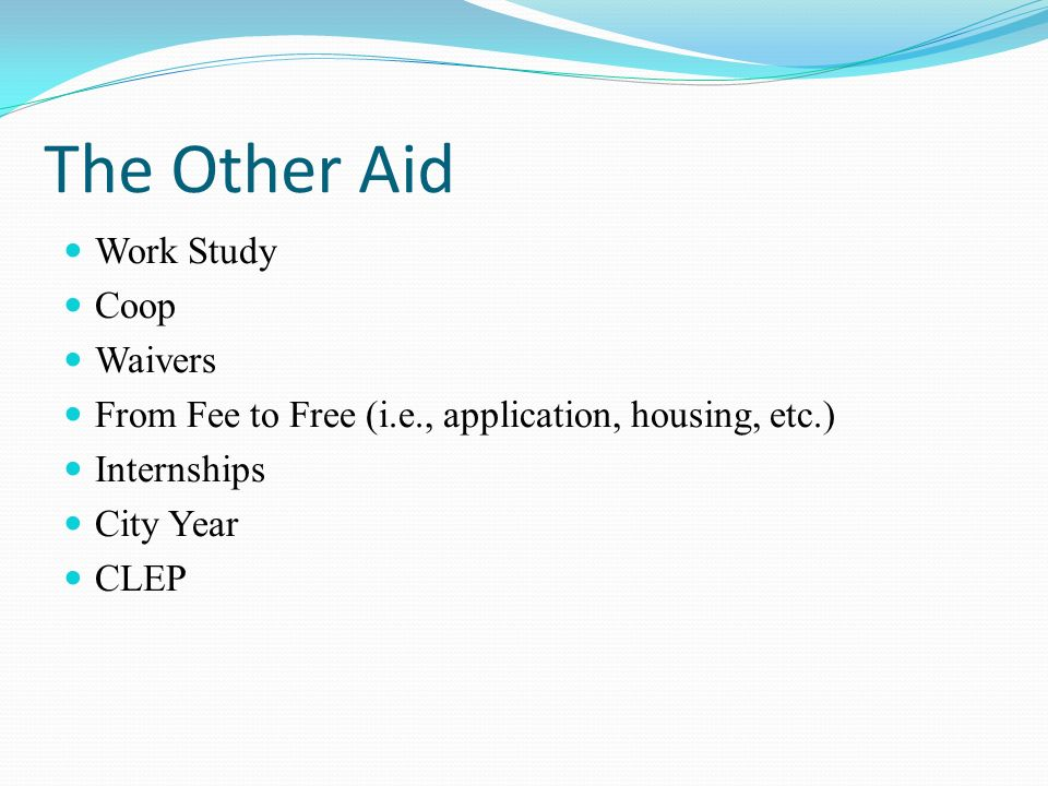 The Other Aid Work Study Coop Waivers From Fee to Free (i.e., application, housing, etc.) Internships City Year CLEP