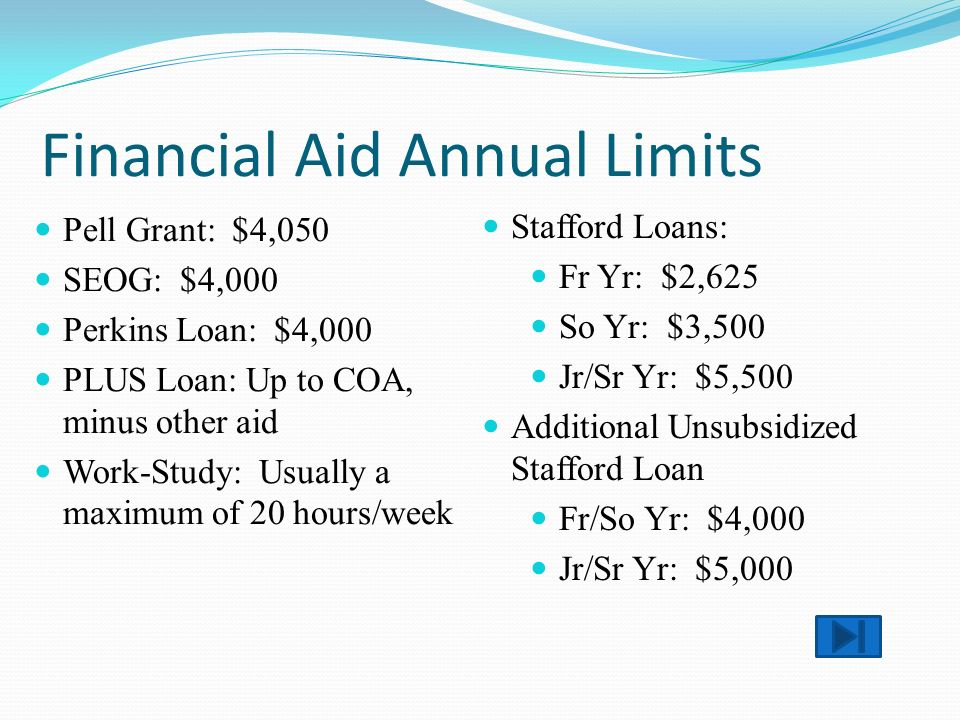 Financial Aid Annual Limits Pell Grant: $4,050 SEOG: $4,000 Perkins Loan: $4,000 PLUS Loan: Up to COA, minus other aid Work-Study: Usually a maximum of 20 hours/week Stafford Loans: Fr Yr: $2,625 So Yr: $3,500 Jr/Sr Yr: $5,500 Additional Unsubsidized Stafford Loan Fr/So Yr: $4,000 Jr/Sr Yr: $5,000