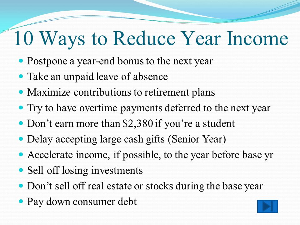 Postpone a year-end bonus to the next year Take an unpaid leave of absence Maximize contributions to retirement plans Try to have overtime payments deferred to the next year Dont earn more than $2,380 if youre a student Delay accepting large cash gifts (Senior Year) Accelerate income, if possible, to the year before base yr Sell off losing investments Dont sell off real estate or stocks during the base year Pay down consumer debt 10 Ways to Reduce Year Income