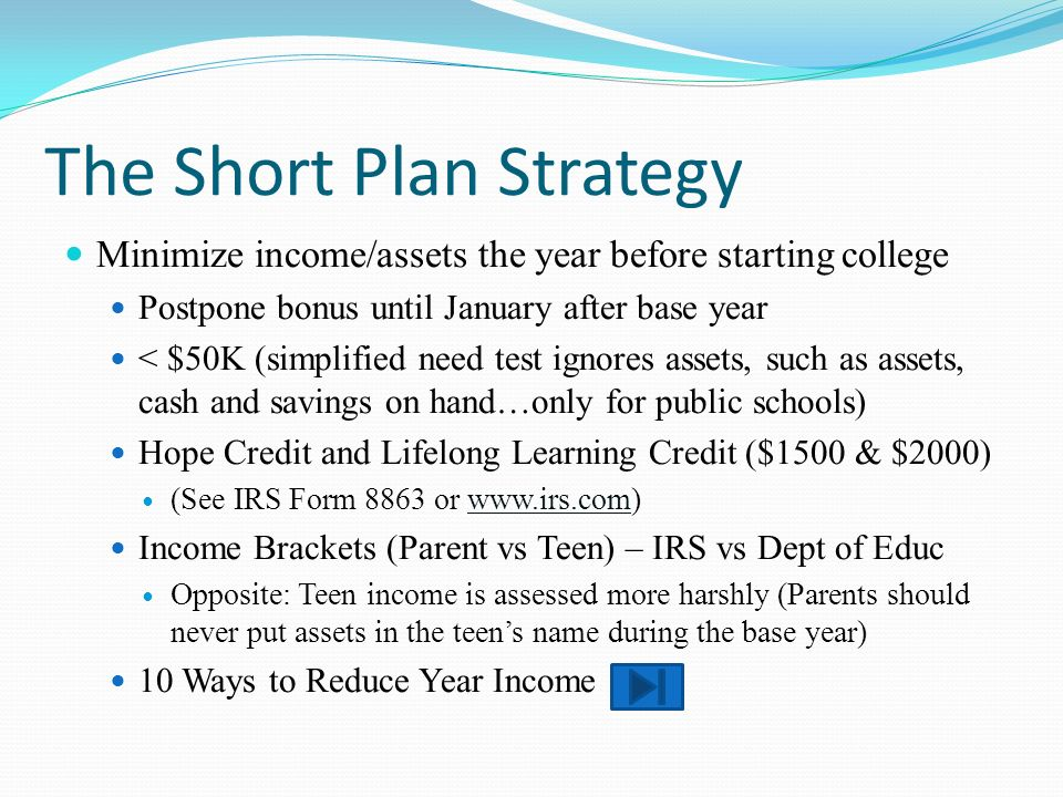 The Short Plan Strategy Minimize income/assets the year before starting college Postpone bonus until January after base year < $50K (simplified need test ignores assets, such as assets, cash and savings on hand…only for public schools) Hope Credit and Lifelong Learning Credit ($1500 & $2000) (See IRS Form 8863 or www.irs.com) Income Brackets (Parent vs Teen) – IRS vs Dept of Educ Opposite: Teen income is assessed more harshly (Parents should never put assets in the teens name during the base year) 10 Ways to Reduce Year Income