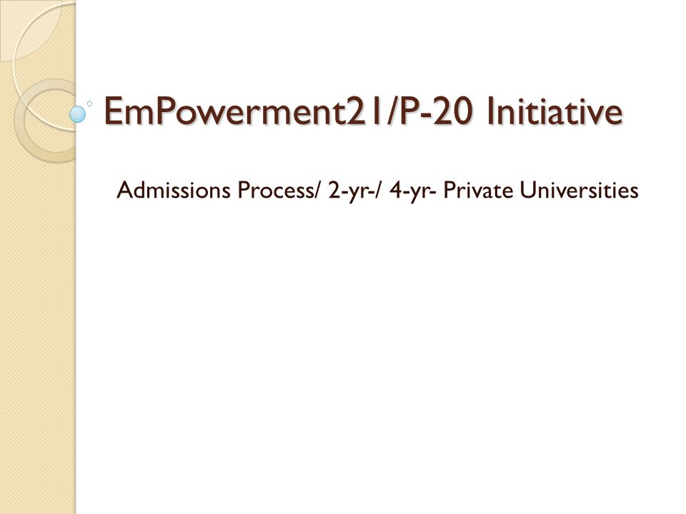EmPowerment21/P-20 Initiative Admissions Process/ 2-yr-/ 4-yr- Private Universities