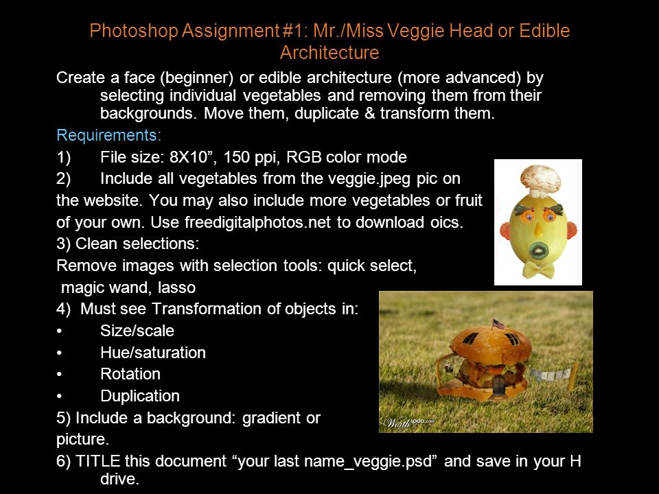 Photoshop Assignment #1: Mr./Miss Veggie Head or Edible Architecture Create a face (beginner) or edible architecture (more advanced) by selecting individual vegetables and removing them from their backgrounds.